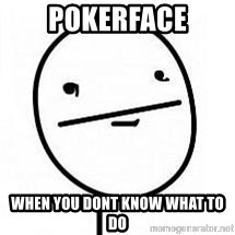 poherface - POKERFACE When you dont know what to do