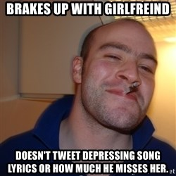 Good Guy Greg - Brakes up with girlfreind DOESN'T tweet DEPRESSING SONG LYRICS OR HOW MUCH HE MISSES HER.
