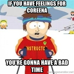 Bad time ski instructor 1 - IF YOU HAVE FEELINGS FOR COREENA YOU'RE GONNA HAVE A BAD TIME