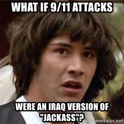 "Conspiracy Keanu - what if 9/11 attacks were an iraq version of ""jackass""?"