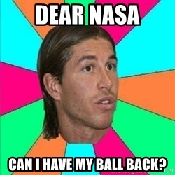 Sergio Ramos empanao - DEAR NASA CAN I HAVE MY BALL BACK?