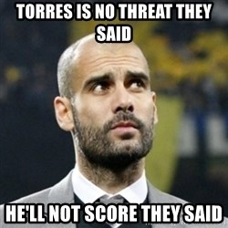 pep guardiola - Torres is no threat they said He'll not score they said