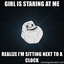 Forever Alone - girl is staring at me realize i'm sitting next to a clock
