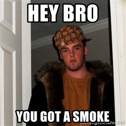 Scumbag Steve - hey bro  you got a smoke