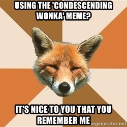 Condescending Fox - USING THE 'CONDESCENDING WONKA' MEME? IT'S NICE TO YOU THAT YOU REMEMBER ME