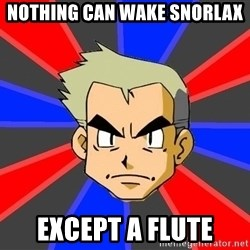 Professor Oak - nothing can wake snorlax except a flute