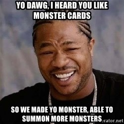 Yo Dawg - Yo dawg, i heard you like monster cards so we made yo monster, able to summon more monsters