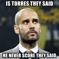 pep guardiola - IS TORRES THEY SAID HE NEVER SCORE THEY SAID
