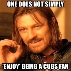 One Does Not Simply - One does not simply 'Enjoy' being a Cubs fan
