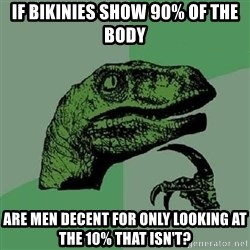 Philosoraptor - If bikinies show 90% of the body Are men decent for only looking at the 10% that isn't?