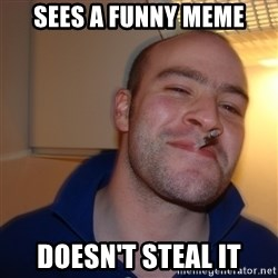 Good Guy Greg - sees a funny meme Doesn't steal it