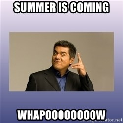 George lopez - Summer is coming  Whapoooooooow