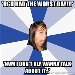Annoying Facebook Girl - 'ugh had the worst day!!!' 'nvm i don't rly wanna talk about it...'