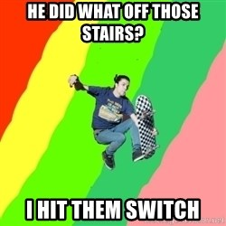 smskater - he did what off those stairs? i hit them switch