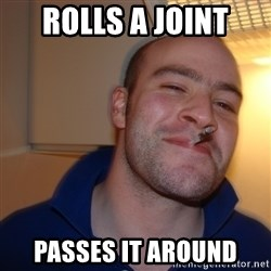 Good Guy Greg - Rolls a joint Passes it around