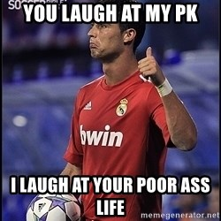 cristiano ronaldo - you laugh at my pk i laugh at your poor ass life