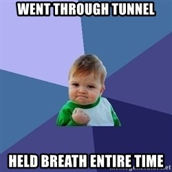 Success Kid - went through tunnel held breath entire time