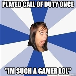 """Annoying Facebook Girl - played call of duty once """"im such a gamer lol"""""""