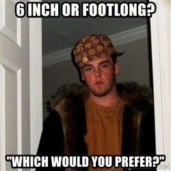 """Scumbag Steve - 6 inch or footlong? """"which would you prefer?"""""""