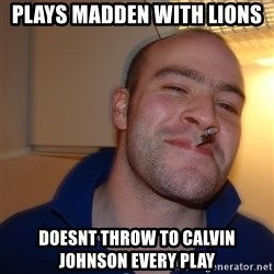 Good Guy Greg - plays madden with lions doesnt throw to calvin johnson every play