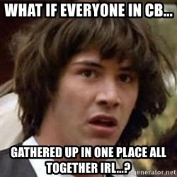 Conspiracy Keanu - what if everyone in cb... gathered up in one place all together irl...?