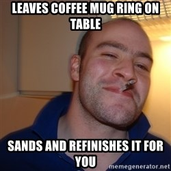 Good Guy Greg - Leaves coffee mug ring on table sands and refinishes it for you