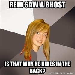 Musically Oblivious 8th Grader - reid saw a ghost is that why he hides in the back?