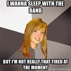 Musically Oblivious 8th Grader - i wanna sleep with the band but i'm not really that tired at the moment