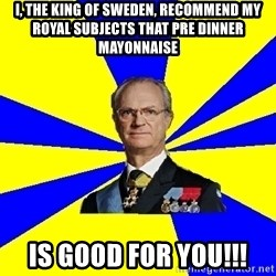 King of Sweden - i, The king of sweden, recommend my royal subjects that Pre dinner mayonnaise is good for you!!!