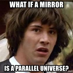 Conspiracy Keanu - what if a mirror is a parallel universe?