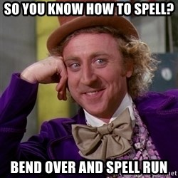 Willy Wonka - so you know how to spell? bend over and spell run