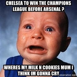 Cry - chelsea to win the champions league before arsenal ? Wheres my milk n cookies mum i think im gonna cry