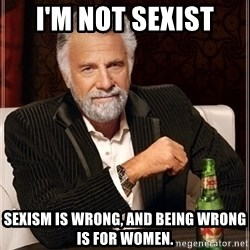Most Interesting Man - i'm not sexist sexism is wrong, and being wrong is for women.