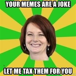 Julia Gillard - your memes are a joke let me tax them for you