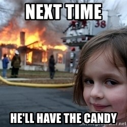 Disaster Girl - next time  he'll have the candy