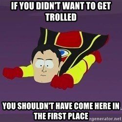 Captain Hindsight - IF you didn't want to get trolled you shouldn't have come here in the first place