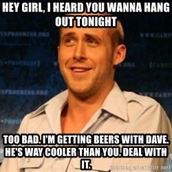 Typographer Ryan Gosling - Hey Girl, I heard you wanna hang out tonight Too bad. I'm getting beers with Dave. He's way cooler than you. Deal with it.