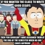 Captain Hindsight - If you wanted the Class to write good essays then you shouldn't have assigned them at the end of the semester when no one cares anymore
