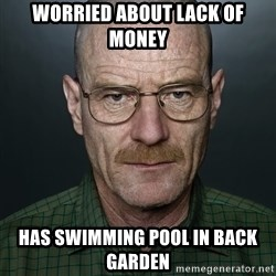 Walter White - worried about lack of money has swimming pool in back garden