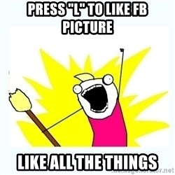 """All the things - Press """"l"""" to like fb picture LIKE ALL THE THINGS"""