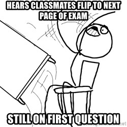 Desk Flip Rage Guy - HEARS CLASSMATES FLIP TO NEXT PAGE OF EXAM STILL ON FIRST QUESTION