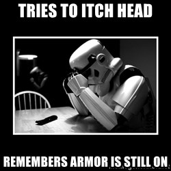 Sad Trooper - tRIES TO ITCH HEAD REMEMBERS ARMOR IS STILL ON