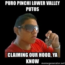 mexicanganster - Puro Pinchi Lower Valley Putos Claiming our hood, ya know