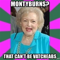 Betty WHITE! - Montyburns? that can't be vatcheabs