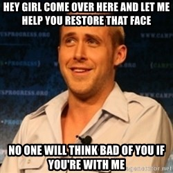 Typographer Ryan Gosling - Hey girl come over here and let me help you restore that Face no one will think bad of you if you're with me