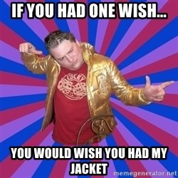 Gold Jacket Guy - if you had one wish... you would wish you had my jacket