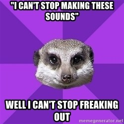 """Misophonia Meerkat - """"I can't stop making these sounds"""" Well I can't stop freaking out"""