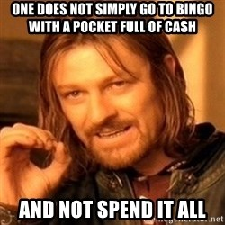 One Does Not Simply - One does not simply go to bingo with a pocket full of cash and not spend it all