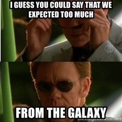 Csi - I GUESS YOU COULD SAY THAT WE EXPECTED TOO MUCH FROM THE GALAXY