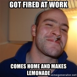 Good Guy Greg - got fired at work comes home and makes lemonade